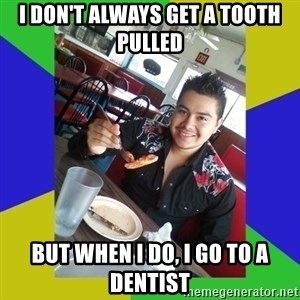 Most Boring Man in the World - i don't always get a tooth pulled but when i do, i go to a dentist