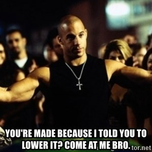 Dom Fast and Furious - You're made because I told you to lower it? come at me bro.