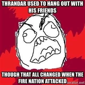 Rage FU - Thrandar used to hang out with his friends though that all changed when the fire nation attacked