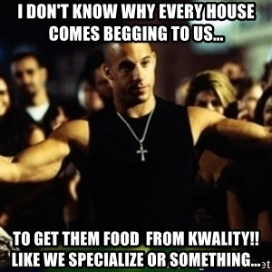 Dom Fast and Furious - i DON'T KNOW WHY EVERY HOUSE COMES BEGGING TO US... TO gET THEM FOOD  FROM kWALITY!!lIKE WE SPECIALIZE OR SOMETHING...