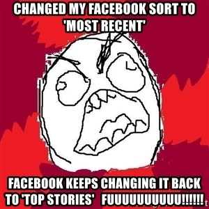 Rage FU - changed my facebook sort to 'most recent' facebook keeps changing it back to 'top stories'   fuuuuuuuuuu!!!!!!