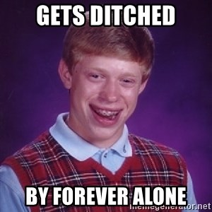 Bad Luck Brian - gets ditched by forever alone