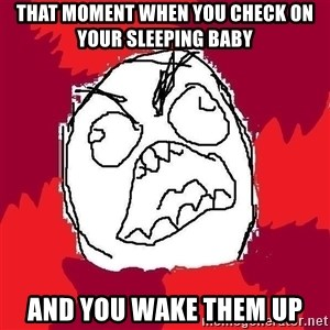 Rage FU - That moment when you check on your sleeping baby And you wake them up