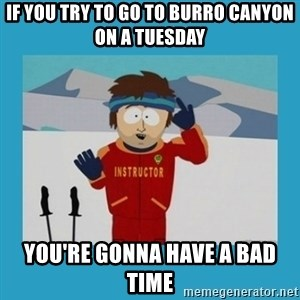 you're gonna have a bad time guy - If you try to go to burro canyon on a tuesday you're gonna have a bad time