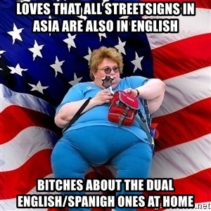 Obese American - loves that all streetsigns in asia are also in english bitches about the dual english/spanigh ones at home