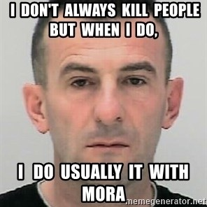 Ibrahim Shkupolli -  I  don't  always  kill  people   but  when  i  do,  I   do  usually  it  with  MORA