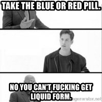 Terras Matrix - Take the blue or red pill. no you can't fucking get liquid form.