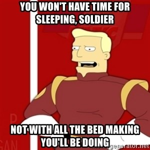 Zapp Brannigan - You won't have time for sleeping, soldier not with all the bed making you'll be doing