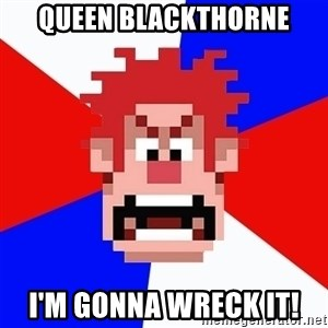 I'M GONNA WRECK IT! - Queen Blackthorne I'm gonna wreck it!