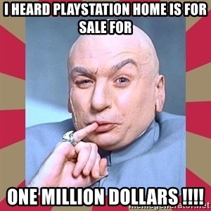 Dr. Evil - i heard playstation home is for sale for one million dollars !!!!