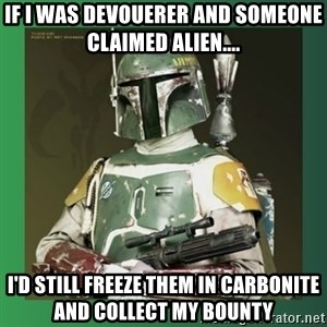 Boba Fett - If I WAS DEVOUERER AND SOMEONE CLAIMED ALIEN.... i'D STILL FREEZE THEM IN CARBONITE AND COLLECT MY BOUNTY