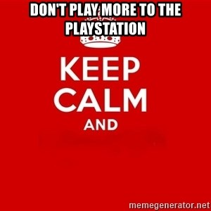 Keep Calm 2 - Don't play more to the playstation