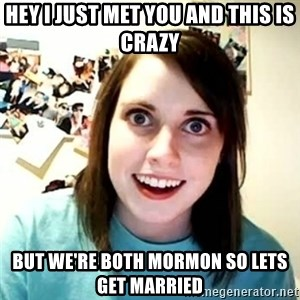 overly attached girl - Hey I just met you and this is crazy but we're both mormon so lets get married