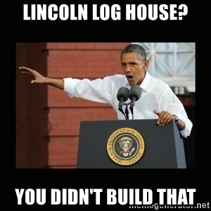 you didn't build that - Lincoln Log House? you didn't build that