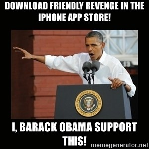 you didn't build that - download friendly revenge in the iphone app store! i, barack obama support this!