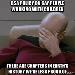 Picardfacepalm - BSA Policy on Gay People Working With Children There are chapters in Earth's History we're less proud of