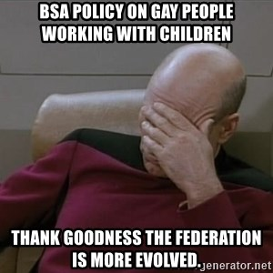 Picardfacepalm - BSA Policy on Gay People Working with Children Thank goodness the Federation is more evolved.