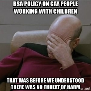 Picardfacepalm - BSA policy on gay people working with children That was before we understood there was no threat of harm