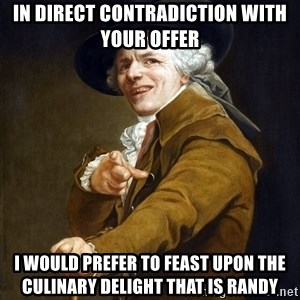 Joseph Ducreaux - In direct contradiction with your offer i would prefer to feast upon the culinary delight that is randy