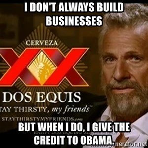 Dos Equis Man - I don'T always build businesses but when i do, I give the credit to obama.