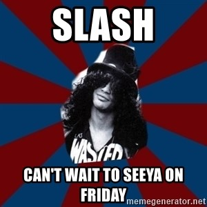 slashthememe - SLASH Can't wait to seeya on friday