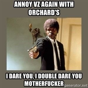 doble dare you  - annoy vz again with orchard's i dare you, i double dare you motherfucker