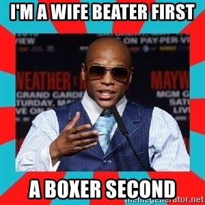 Floyd mayweather - I'm a wife beater First A Boxer Second