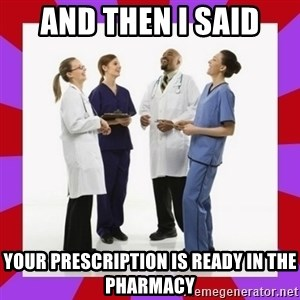 Doctors laugh - and then I said Your prescription is ready in the pharmacy