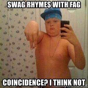 Swagmaster - Swag rhymes with fag coincidence? i think not