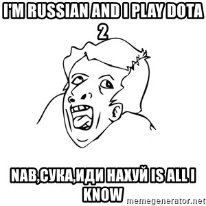 genius rage meme - I'm russian and i play dota 2 nab,сука,иди нахуй is all i know