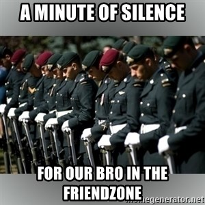 Moment Of Silence - A minute of silence for our bro in the friendzone