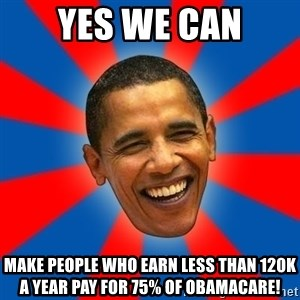 Obama - yes we can make people who earn less than 120k a year pay for 75% of obamacare!
