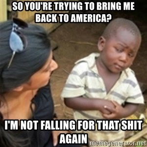 Skeptical african kid  - So you're trying to bring me back to America? I'm not falling for that shit again