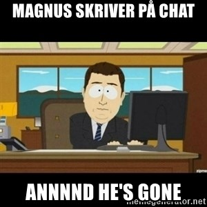 Annnnd its gone - Magnus skriver på chat annnnd he's gone