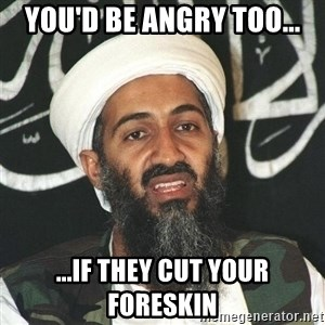 Osama Bin Laden Troll Mad Bro - You'd be angry too... ...if they cut YOUR foreskin
