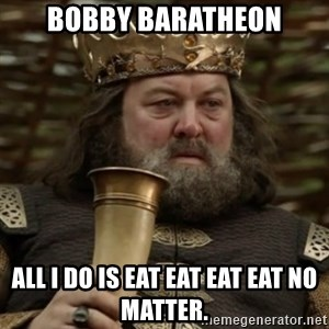 Robert Baratheon Owns - Bobby Baratheon All I do is eat eat eat eat no matter.