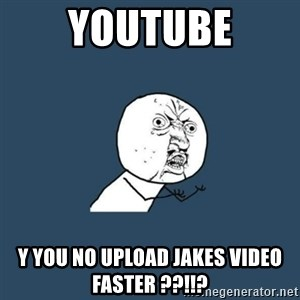 y you no - youtube y you no upload jakes video faster ??!!?