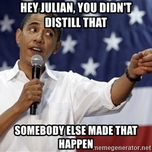 Obama You Mad - Hey julian, you didn't distill that somebody else made that happen