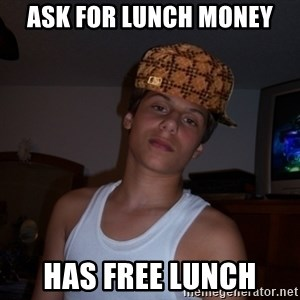 Scumbag Teenager  - aSK FOR LUNCH MONEY HAS FREE LUNCH