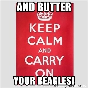 Keep Calm - And butter your beagles!
