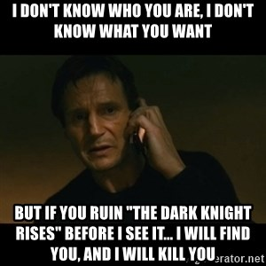 """liam neeson taken - i don't know who you are, I don't know what you want but if you ruin """"the dark knight rises"""" before i see it... i will find you, and i will kill you"""