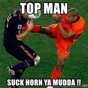 Netherlands - top man suck horn ya mudda !!
