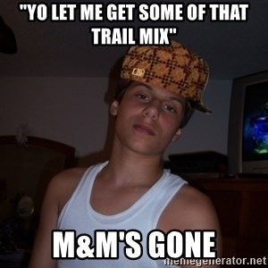 """Scumbag Teenager  - """"yo let me get some of that trail mix"""" m&M's gone"""