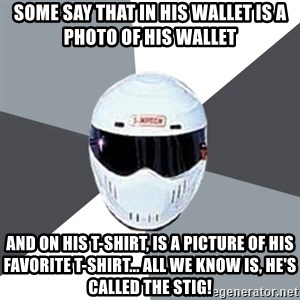 Spectacular Stig - Some say that in his wallet is a photo of his wallet  and on his t-shirt, is a picture of his favorite t-shirt... all we know is, he's called The Stig!
