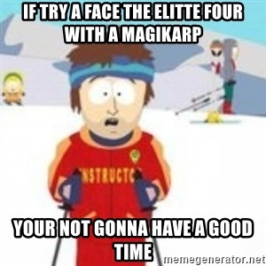 south park skiing instructor - If try a face the elitte four with a magikarp Your not gonna have a good time