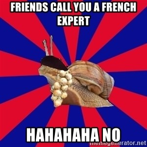 French Student Snail - friends call you a french expert hahahaha no