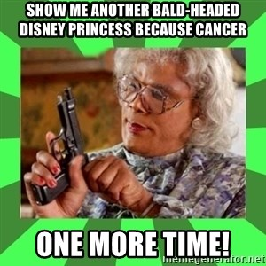 Madea - Show me another Bald-Headed Disney Princess Because Cancer  ONE MORE TIME!