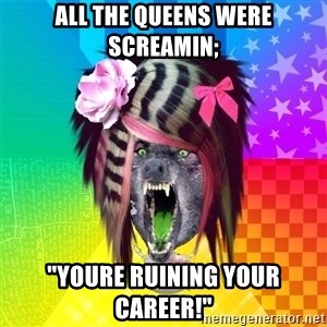 "Insanity Scene Wolf - all the queens were screamin; ""youre ruining your career!"""