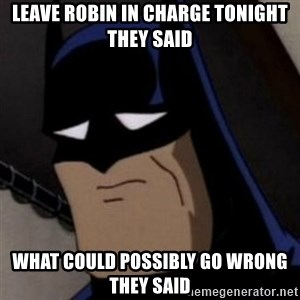 Batman is Sad - Leave robin in charge tonight they said what could possibly go wrong they said
