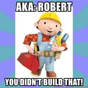 bob the builder - AKA: Robert You didn't Build that!